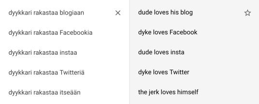 """Käännökset: """"dyykkari rakastaa blogiaan"""" – """"dude loves his blog""""; """"dyykkari rakastaa Facebookia"""" – """"dyke loves Facebook""""; """"dyykkari rakastaa instaa"""" – """"dude loves insta""""; """"dyykkari rakastaa Twitteriä"""" – """"dyke loves Twitter""""; """"dyykkari rakastaa itseään"""" – """"the jerk loves himself""""."""