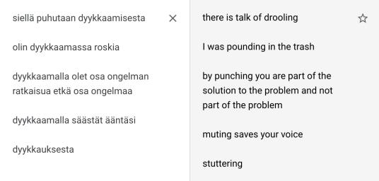"""Käännökset: """"siellä puhutaan dyykkaamisesta"""" –""""there is talk of drooling""""; """"olin dyykkaamassa roskia"""" – """"I was pounding in the trash""""; """"dyykkaamalla olet osa ongelman ratkaisua etkä osa ongelmaa"""" – """"by punching you are part of the solution to the problem and not part of the problem""""; """"dyykkaamalla säästät ääntäsi"""" – """"muting saves your voice"""" – """"dyykkauksesta"""" – """"stuttering""""."""