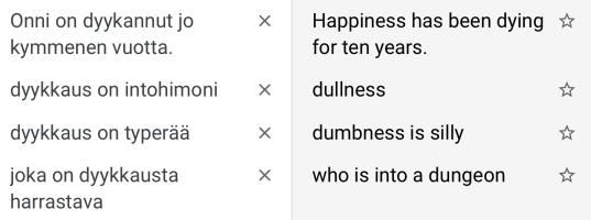 """Käännökset: """"Onni on dyykannut jo kymmenen vuotta."""" – """"Happiness has been dying for ten years.""""; """"dyykkaus on intohimoni"""" – """"dullness""""; """"dyykkaus on typerää"""" – """"dumbness is silly""""; """"joka on dyykkausta harrastava"""" – """"who is into a dungeon""""."""